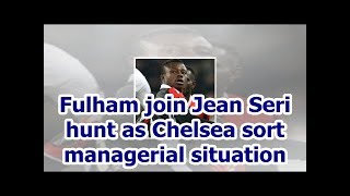 Fulham join Jean Seri hunt as Chelsea sort managerial situation