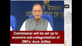 Commission will be set up to examine sub-categorisation of OBCs: Arun Jaitley - ANI News