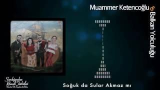 Muammer Ketencoğlu & Balkan Yolculuğu - Soğuk da Sular Akmaz mı [ © 2017 Kalan Müzik ]