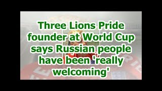 Three Lions Pride founder at World Cup says Russian people have been