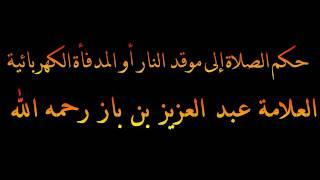 حكم الصلاة إلى موقد النار أو المدفأة الكهربائية - العلامة عبد العزيز بن باز رحمه الله