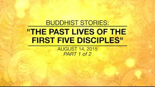 BUDDHIST STORIES: THE PAST LIVES OF THE FIRST FIVE DISCIPLES - PART 1/2 - Aug 14,2015