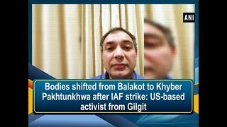 Bodies shifted from Balakot to Khyber Pakhtunkhwa after IAF strike: US-based activist from Gilgit