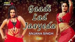 GAADI LAD JAAYEDA Vol.1 - Anjana Singh [ Bhojpuri Hot Video Songs Jukebox ]