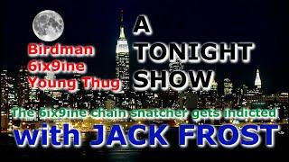 A TONIGHT SHOW with JACK SHOW : Birdman , 6ix9ine
