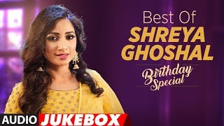 Birthday Special: Best of Shreya Ghoshal  Songs | AUDIO JUKEBOX | Hindi Songs 2018