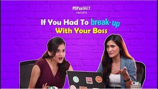 If You Had To Break Up With Your Boss - POPxo