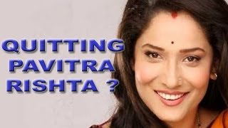 Is Archana (Ankita Lokhande) quitting Pavitra Rishta