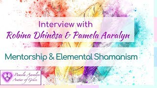 Interview with Robina Dhindsa & Pamela Aaralyn: Mentorship & Elemental Shamanism
