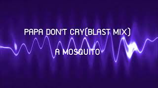 PAPA DON'T CRY  A MOSQUITO