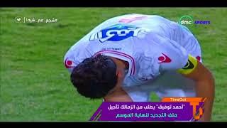 """TimeOut - """"أحمد توفيق"""" يطلب من الزمالك تأجيل ملف التجديد لنهاية الموسم"""