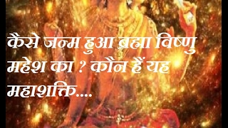 Brahma vishnu mahesh birth in hindi ?  कैसे हुआ जन्म ब्रह्मा विष्णु महेश का ?