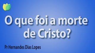 O que foi a morte de Cristo? - Pr Hernandes Dias Lopes