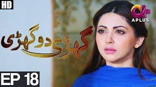 Ghari Do Ghari - Episode 18 | Aplus ᴴᴰ Drama | Junaid Khan, Nausheen Shah, Moomal Khalid