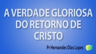 A verdade gloriosa do retorno de Cristo - Pr Hernandes Dias Lopes