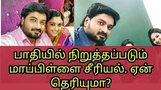 பாதியில் நிறுத்தப்படும் மாப்பிள்ளை சீரியல். ஏன் தெரியுமா? | Why Vijay Tv stopped mapillai serial ?