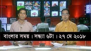 বাংলার সময়   সন্ধ্যা ৬টা   ২৭ মে ২০১৮   Somoy tv News Today   Latest Bangladesh News