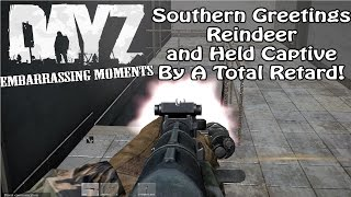 DayZ Gameplay: Southern Greetings, Reindeer, and Captured by a Retard