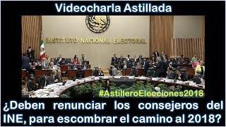 Julio Astillero. ¿Deben renunciar los consejeros del INE, para escombrar el camino al 2018?
