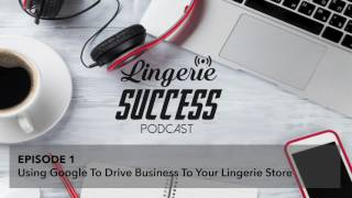 Lingerie Success Podcast Episode 1 - Using Google to drive business to your lingerie store