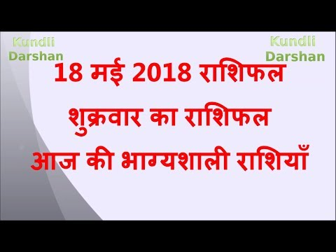 18  May 2018 Rashifal, Aaj Ka Rashifal, आज का राशिफल, आज की भाग्यशाली राशियाँ, 18 मई 2018 राशिफल