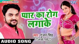 New Sad Songs 2017 - Pyar Ka Rog Laga Ke - Gunjan Singh - Mile Aiha Chori Chori - Bhojpuri Sad Songs