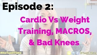 Cardio Vs Weight Training, MACROS, & Bad Knees #ItsTuellTime Episode 2