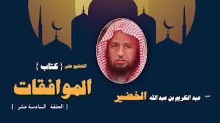 التعليق على كتاب الموافقات للشيخ عبد الكريم بن عبد الله الخضير | الحلقة السادسة عشر