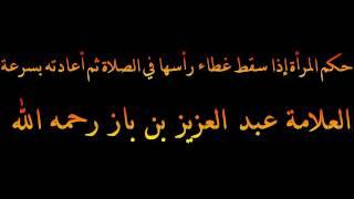 حكم المرأة إذا سقط غطاء رأسها في الصلاة ثم أعادته بسرعة - العلامة عبد العزيز بن باز رحمه الله