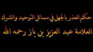 حكم العذر بالجهل في مسائل التوحيد والشرك - العلامة عبد العزيز بن باز رحمه الله