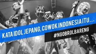 Kata Idol Cewek Jepang, Cowok Indonesia itu . . .
