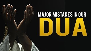 MAJOR MISTAKES YOU ARE MAKING IN YOUR DUA