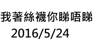 我著絲襪你睇唔睇? 2016/5/24
