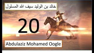 20 aad|| Xalqadi ugu danbaysay silsiladii Khaalid ibnu Waliid|| Seeftii Allah ee galka la'ayd
