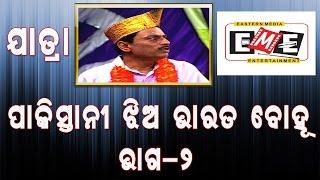 ପାକିସ୍ତାନୀ ଝିଅ ଭାରତ ବୋହୂ- Pakistani Jhia Bharata Bahu- Eastern Opera- Part 02