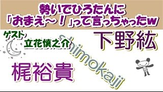 梶裕貴いきおいで下野紘に「お前~!!」ゲスト多才な立花慎之介