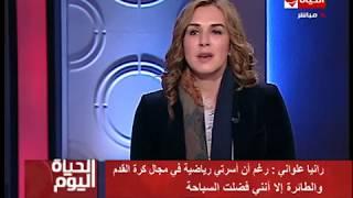 الحياة اليوم - رانيا علواني : كابتن رويتر هو أول من تبني موهبتي  فى النادي الأهلي