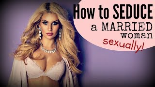 How To Seduce A MARRIED Woman ❤SEXUALLY❤