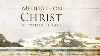 Meditate on Christ, No Matter the Cost - Tim Conway