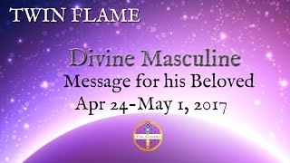 Divine Masculine Message for His Beloved (Apr 24 - May 1):