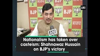 Nationalism has taken over casteism: Shahnawaz Hussain on BJP's victory