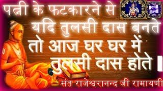 पत्नी के फटकारने से तुलसीदास बनते आज घर घर में तुलसीदास होते अवश्य श्रवण करें || Rajeshwranand ji