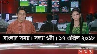 বাংলার সময় | সন্ধ্যা ৬টা | ১৭ এপ্রিল ২০১৮  | Somoy tv News Today | Latest Bangladesh News