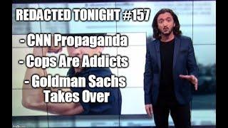 [157] CNN Propaganda, Cops Are Addicts, Goldman Sachs Takes Over
