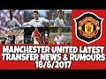 Manchester united latest transfer news and rumours 18/6/2017