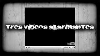 3 VIDEOS ALARMANTES