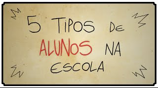 5 TIPOS DE ALUNOS NA ESCOLA