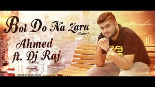 BOL DO NA ZARA (Cover) Ahmed ft. DJ RAJ | Azhar | Armaan Malik