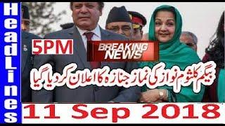 Pakistani News Headlines 5PM 11 Sep 2018 | PMLN Kalsoom Nawaz Ki Namaz E Janaza Ka Elaan Hogya