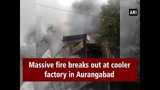 Massive fire breaks out at cooler factory in Aurangabad  - #ANI News